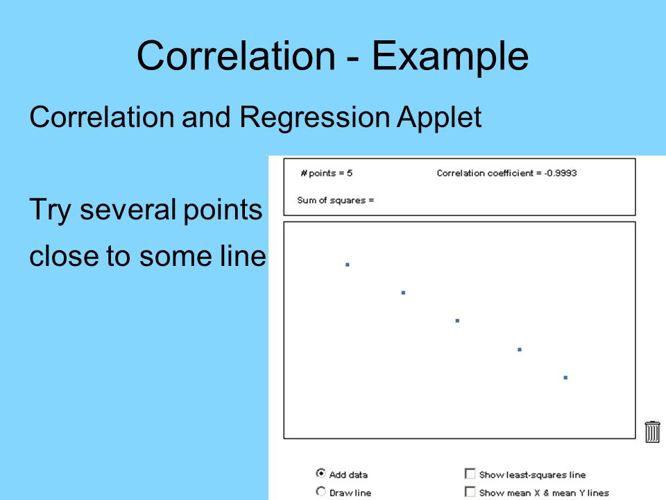 Correlation - Example Correlation and Regression Applet Try several points close to some line r ≈ -1, since points near line trending down
