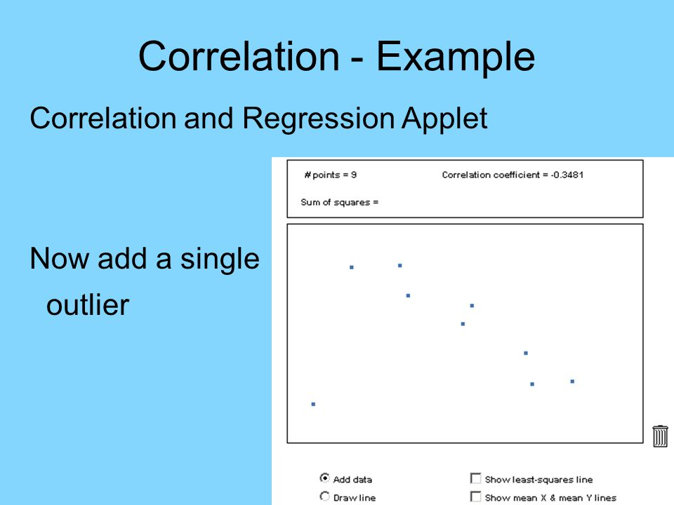 Correlation - Example Correlation and Regression Applet Now add a single outlier Major impact on r -0.95  -0.35