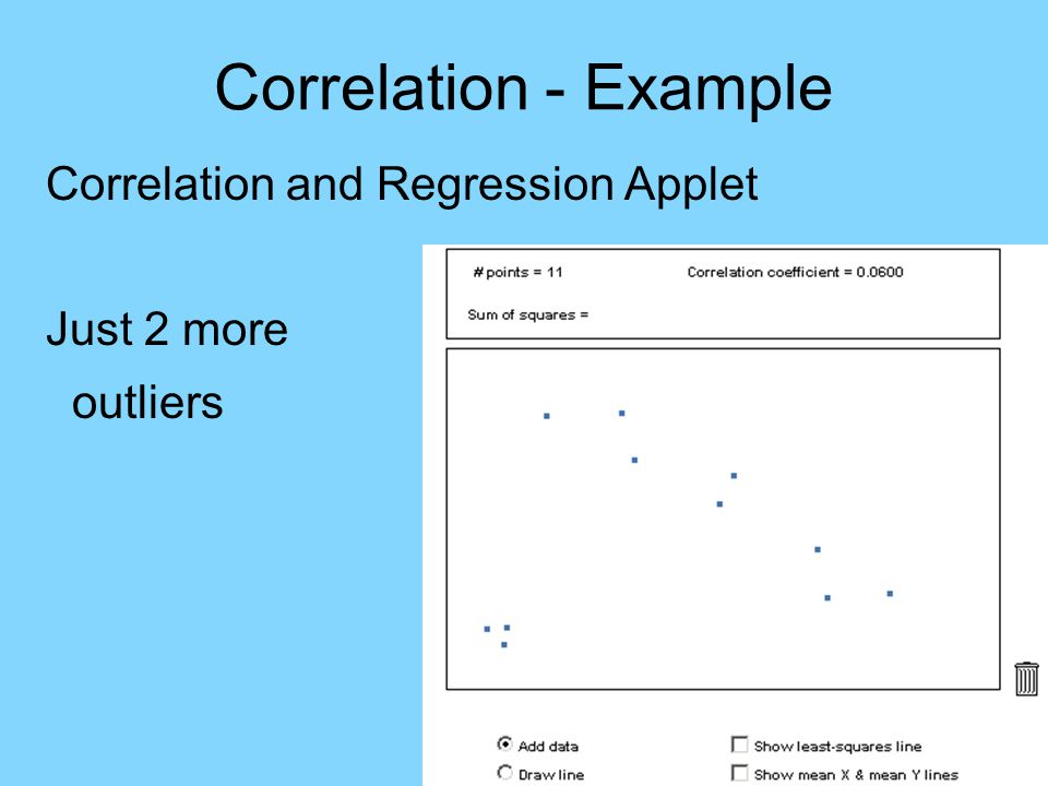 Correlation - Example Correlation and Regression Applet Just 2 more outliers Leads to r > 0