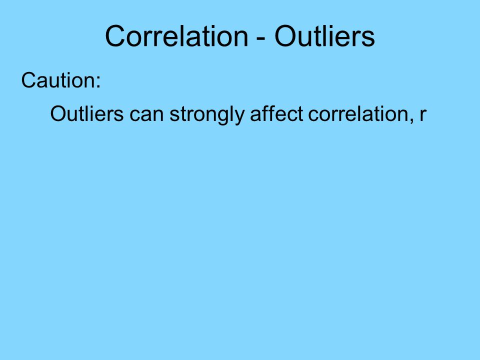 Correlation - Outliers Caution: Outliers can strongly affect correlation, r