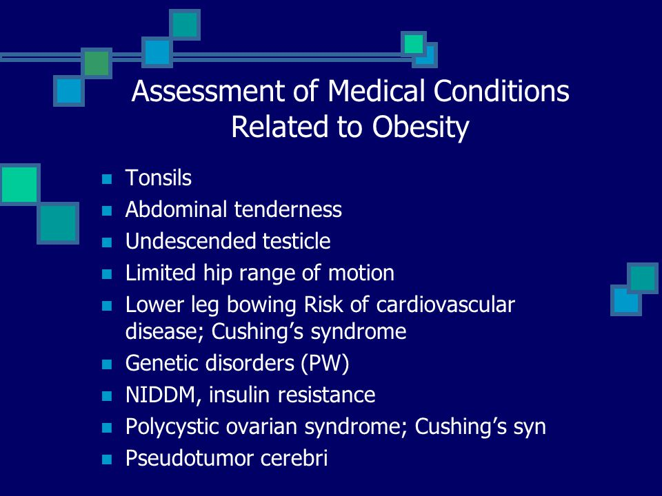 Physical exam Height, weight, BMI Triceps skinfold thickness Truncal obesity Blood pressure Dysmorphic features Acanthosis nigricans Hirsutism Violaceous striae Optic disks Assessment of Medical Conditions Related to Obesity