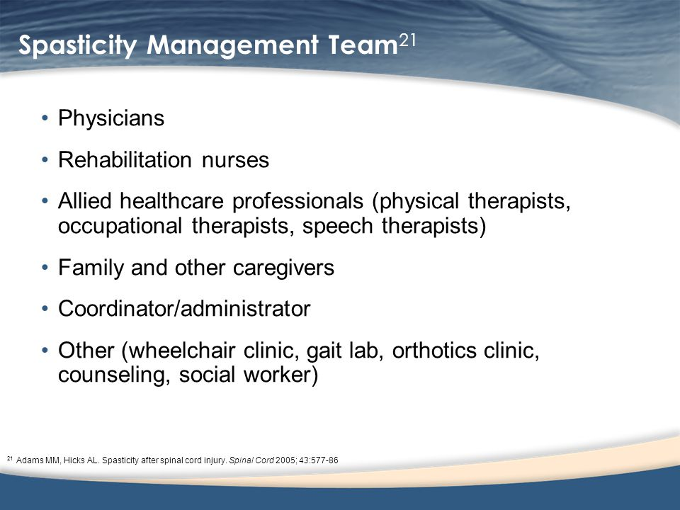 Spasticity Management Team 21 Physicians Rehabilitation nurses Allied healthcare professionals (physical therapists, occupational therapists, speech therapists) Family and other caregivers Coordinator/administrator Other (wheelchair clinic, gait lab, orthotics clinic, counseling, social worker) 21 Adams MM, Hicks AL.