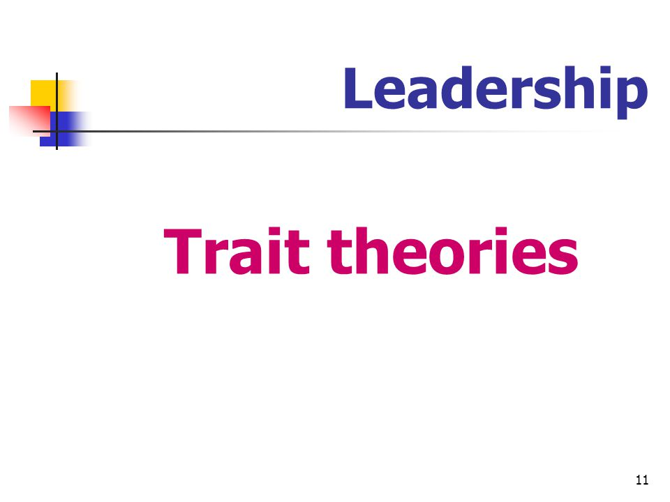 12 Leadership Trait theories Theories that consider personal qualities and characteristics that differentiate leaders from non- leaders The leaders are born Often described as charismatic, enthusiastic and courageous
