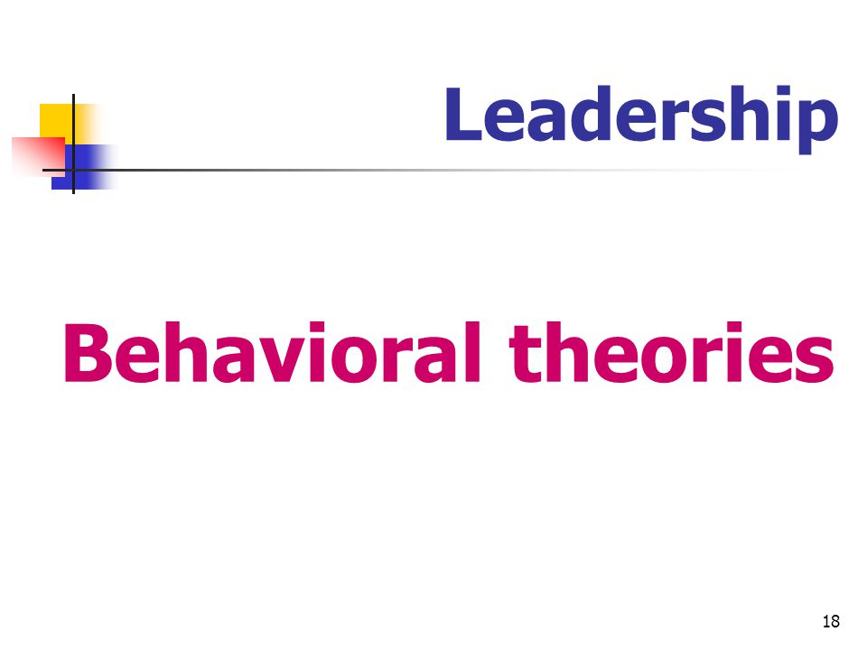 19 Leadership Behavioral theories Specific behaviors differentiate leaders from non-leaders.