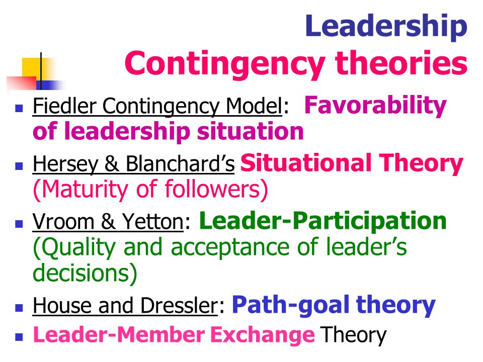 27 Leadership Contingency theories Fiedler contingency model : Effective groups depend on a proper match between a leader's style of interacting with subordinates and the degree to which the situation gives control and influence to the leader.