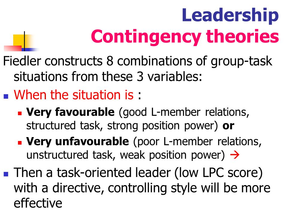 33 Leadership Contingency theories When the situation is : moderately favourable and the variables are mixed  Then a leader with an interpersonal relationship orientation (high LPC score) with a participative approach will be more effective
