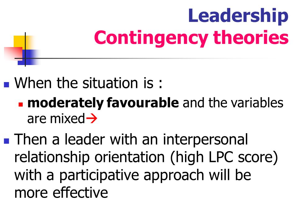 34 Leadership Contingency theories Cognitive Resource Fiedler & Garcia: Cognitive resource theory : states that stress unfavorably affects a situation and that intelligence (low pressure) and experience (high pressure) can lessen the influence of stress on the leader