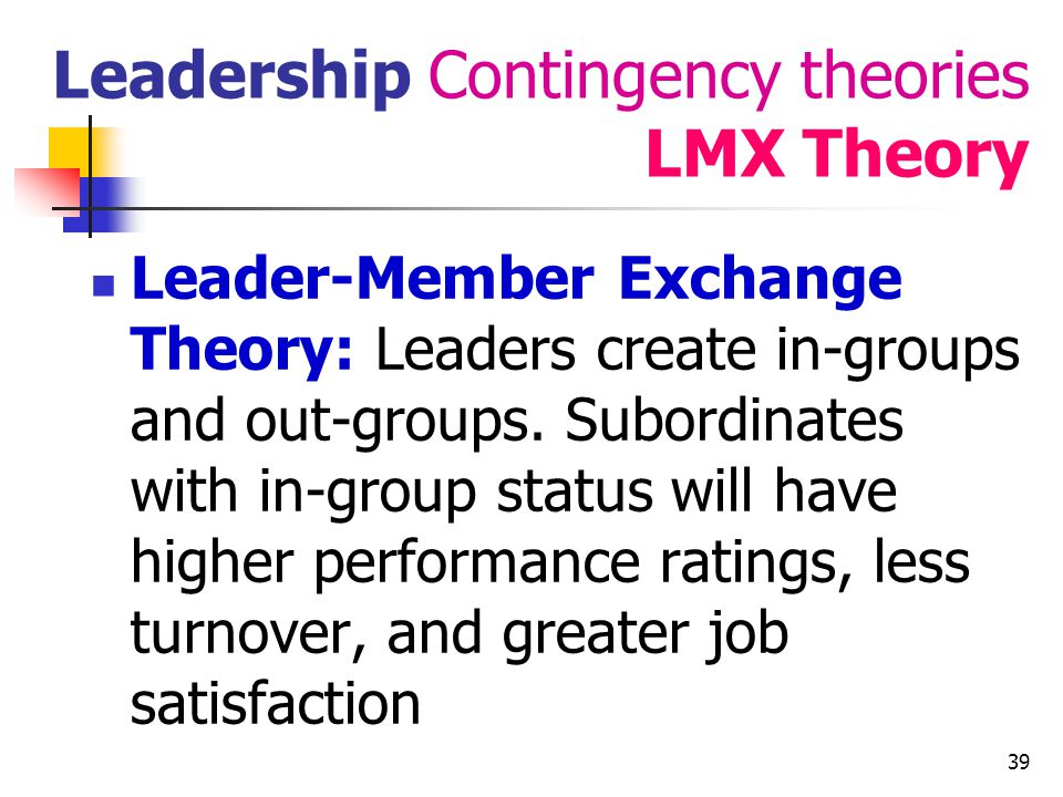40 Leadership Contingency theories Path-Goal Theory Path-goal theory (House, Dessler) : it is the leaders job to assist followers in attaining their goals and to provide the necessary direction and/or support to ensure that their goals are compatible with the overall objectives of the group or organization