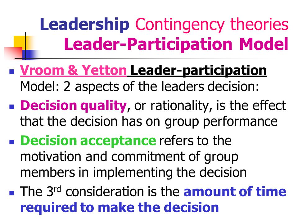 44 Leadership Contingency theories Leader-Participation Model Vroom & Yetton : 5 main mgmt decision styles: Autocratic A.1: Leader solves/makes decisions alone A.2: Leader gets information from subordinates but makes the decisions alone Consultative C.1: problem is shared individually with relevant subordinates.