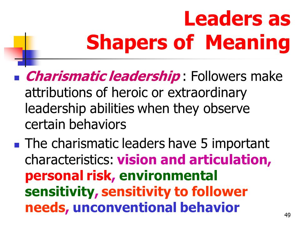 50 Leaders as Shapers of Meaning Visions and articulation : The leader has a vision – expressed as an idealized goal – that proposes a future better than the status quo.