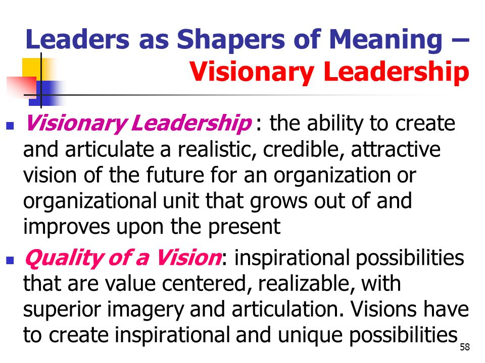 59 Leaders as Shapers of Meaning – Visionary Leadership Qualities of the Visionary Leader : Ability to explain the vision to others: The vision has to be clear in terms of required actions Ability to express the vision through the leader's behavior Ability to extend the vision to different leadership contexts : The vision has to be clear in every office of the company – marketing or other, Sofia and Portsmouth