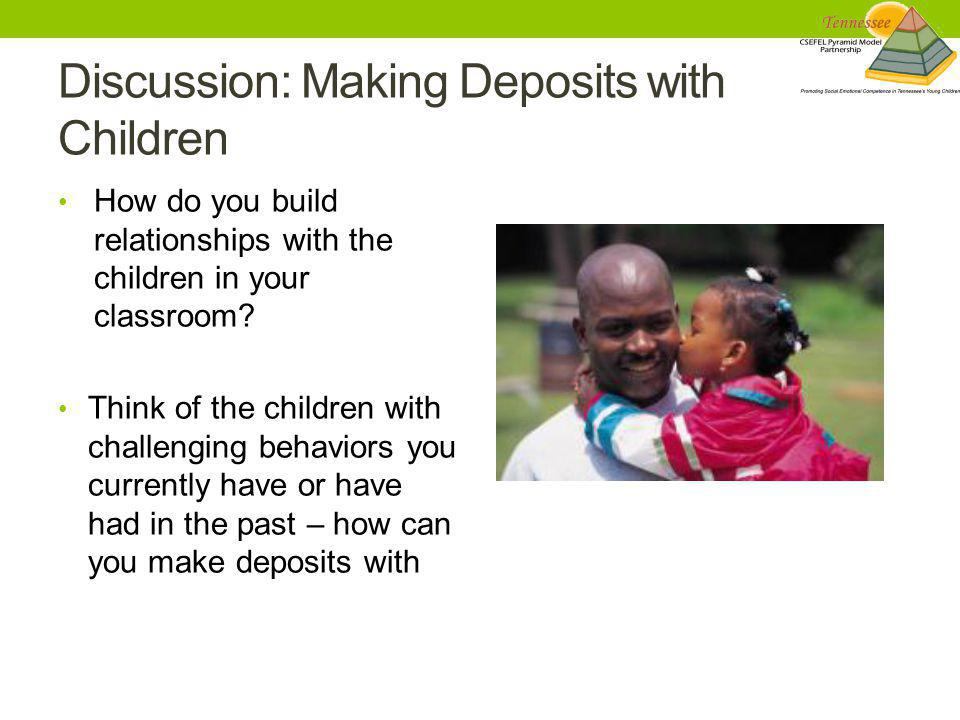 Discussion: Making Deposits with Children How do you build relationships with the children in your classroom? Think of the children with challenging b