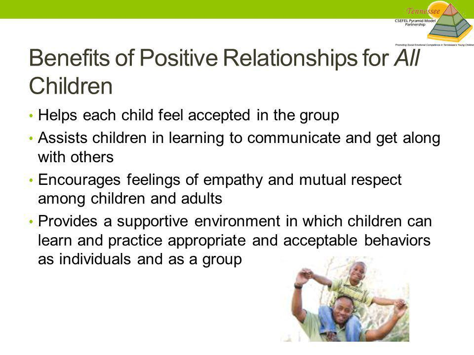 Benefits of Positive Relationships for All Children Helps each child feel accepted in the group Assists children in learning to communicate and get al