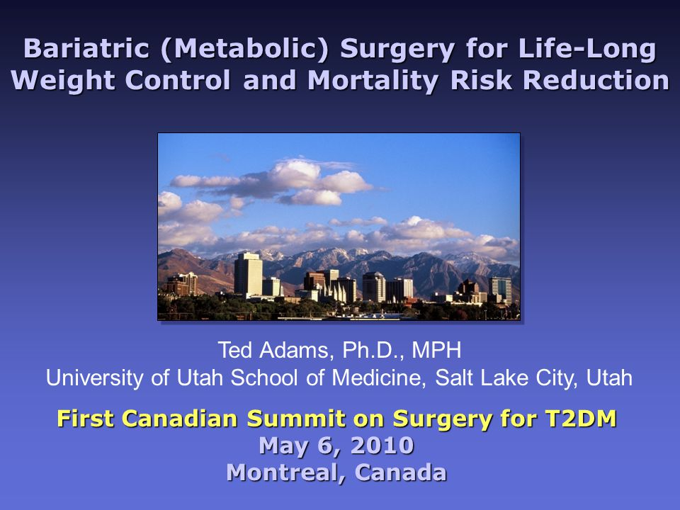 Bariatric (Metabolic) Surgery for Life-Long Weight Control and Mortality Risk Reduction First Canadian Summit on Surgery for T2DM May 6, 2010 Montreal, Canada Ted Adams, Ph.D., MPH University of Utah School of Medicine, Salt Lake City, Utah