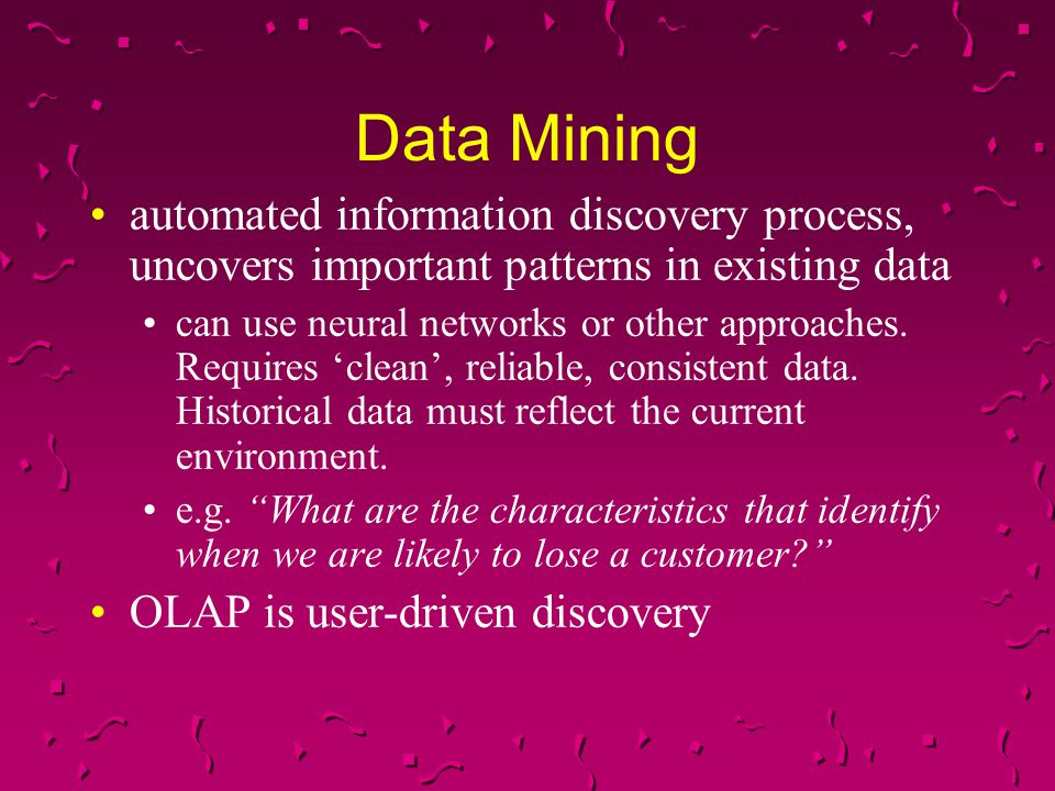 Data Mining automated information discovery process, uncovers important patterns in existing data can use neural networks or other approaches. Require