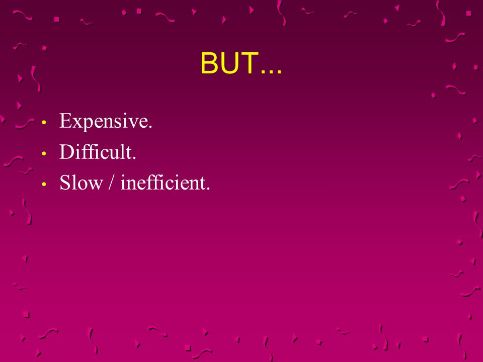 BUT... Expensive. Difficult. Slow / inefficient.
