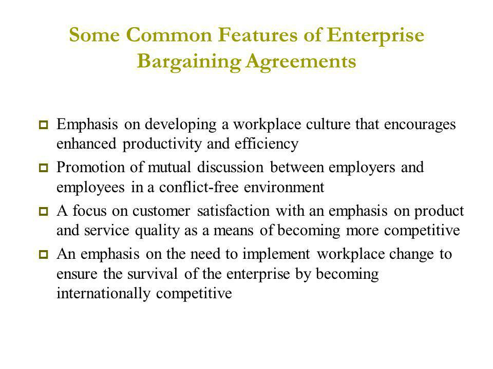 Some Common Features of Enterprise Bargaining Agreements  Emphasis on developing a workplace culture that encourages enhanced productivity and efficiency  Promotion of mutual discussion between employers and employees in a conflict-free environment  A focus on customer satisfaction with an emphasis on product and service quality as a means of becoming more competitive  An emphasis on the need to implement workplace change to ensure the survival of the enterprise by becoming internationally competitive