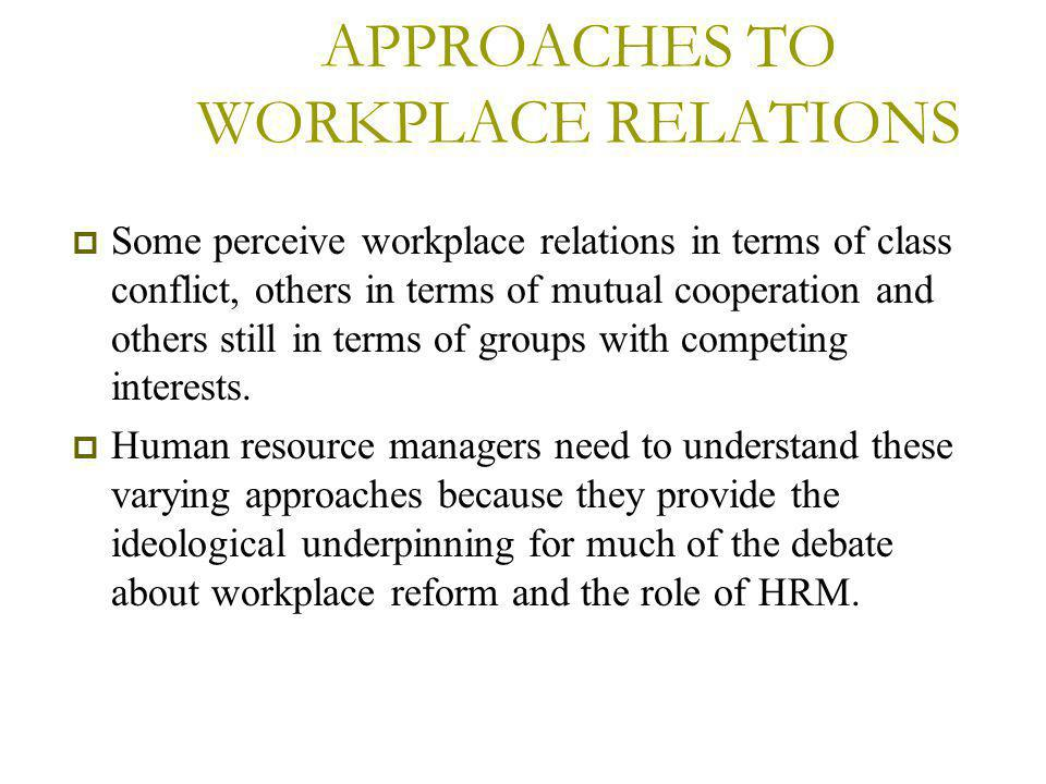 APPROACHES TO WORKPLACE RELATIONS  Some perceive workplace relations in terms of class conflict, others in terms of mutual cooperation and others still in terms of groups with competing interests.