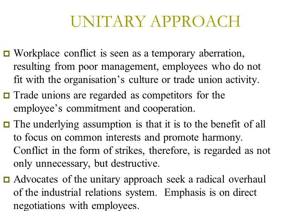UNITARY APPROACH  Workplace conflict is seen as a temporary aberration, resulting from poor management, employees who do not fit with the organisation's culture or trade union activity.