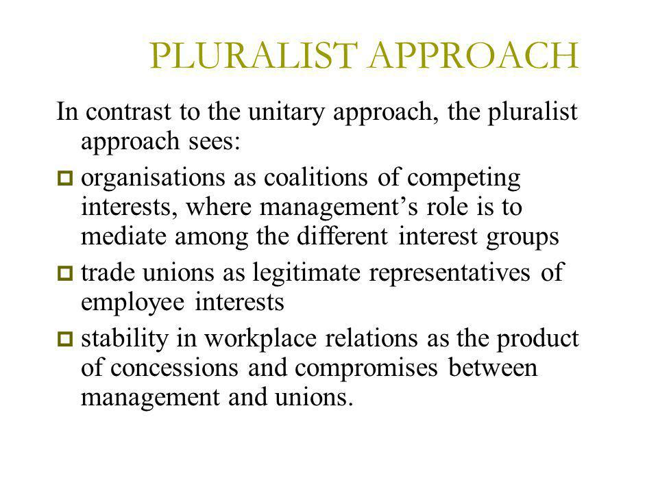PLURALIST APPROACH In contrast to the unitary approach, the pluralist approach sees:  organisations as coalitions of competing interests, where management's role is to mediate among the different interest groups  trade unions as legitimate representatives of employee interests  stability in workplace relations as the product of concessions and compromises between management and unions.
