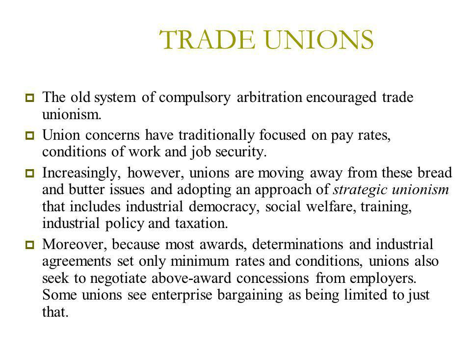 TRADE UNIONS  The old system of compulsory arbitration encouraged trade unionism.
