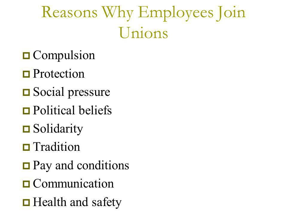 Reasons Why Employees Join Unions  Compulsion  Protection  Social pressure  Political beliefs  Solidarity  Tradition  Pay and conditions  Communication  Health and safety