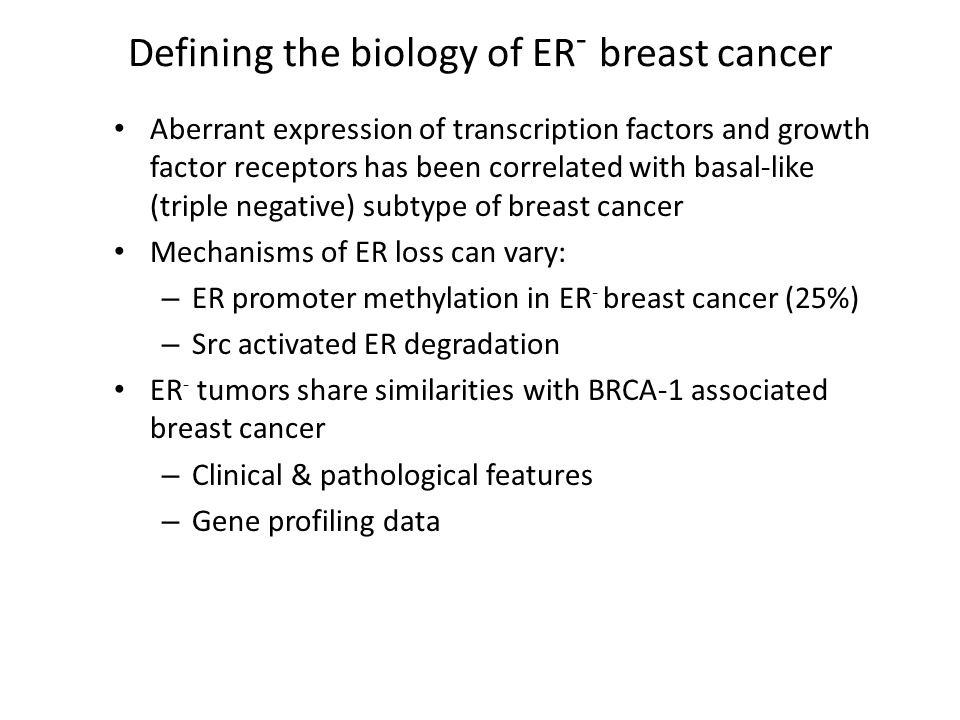 Defining the biology of ER - breast cancer Aberrant expression of transcription factors and growth factor receptors has been correlated with basal-like (triple negative) subtype of breast cancer Mechanisms of ER loss can vary: – ER promoter methylation in ER - breast cancer (25%) – Src activated ER degradation ER - tumors share similarities with BRCA-1 associated breast cancer – Clinical & pathological features – Gene profiling data