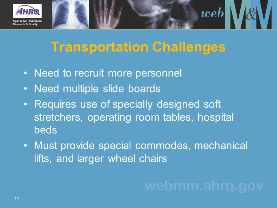 11 Transportation Challenges Need to recruit more personnel Need multiple slide boards Requires use of specially designed soft stretchers, operating r