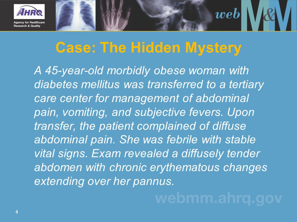 4 Case: The Hidden Mystery A 45-year-old morbidly obese woman with diabetes mellitus was transferred to a tertiary care center for management of abdom
