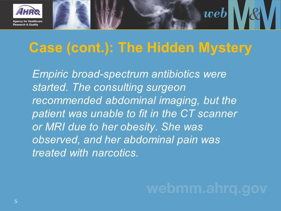 5 Case (cont.): The Hidden Mystery Empiric broad-spectrum antibiotics were started. The consulting surgeon recommended abdominal imaging, but the pati
