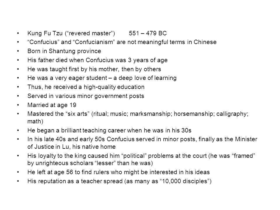 """Kung Fu Tzu (""""revered master"""")551 – 479 BC """"Confucius"""" and """"Confucianism"""" are not meaningful terms in Chinese Born in Shantung province His father die"""