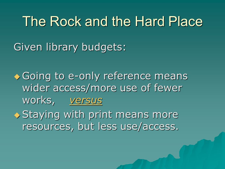 The Rock and the Hard Place Given library budgets:  Going to e-only reference means wider access/more use of fewer works, versus  Staying with print