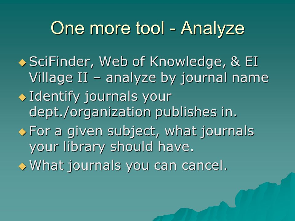 One more tool - Analyze  SciFinder, Web of Knowledge, & EI Village II – analyze by journal name  Identify journals your dept./organization publishes