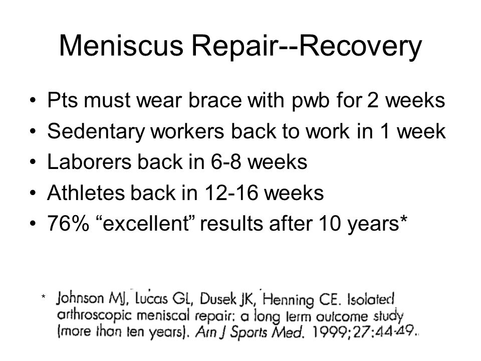 Meniscus Repair--Recovery Pts must wear brace with pwb for 2 weeks Sedentary workers back to work in 1 week Laborers back in 6-8 weeks Athletes back i