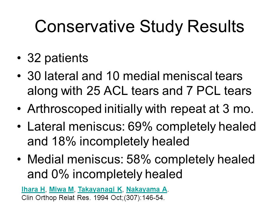 Conservative Study Results 32 patients 30 lateral and 10 medial meniscal tears along with 25 ACL tears and 7 PCL tears Arthroscoped initially with rep