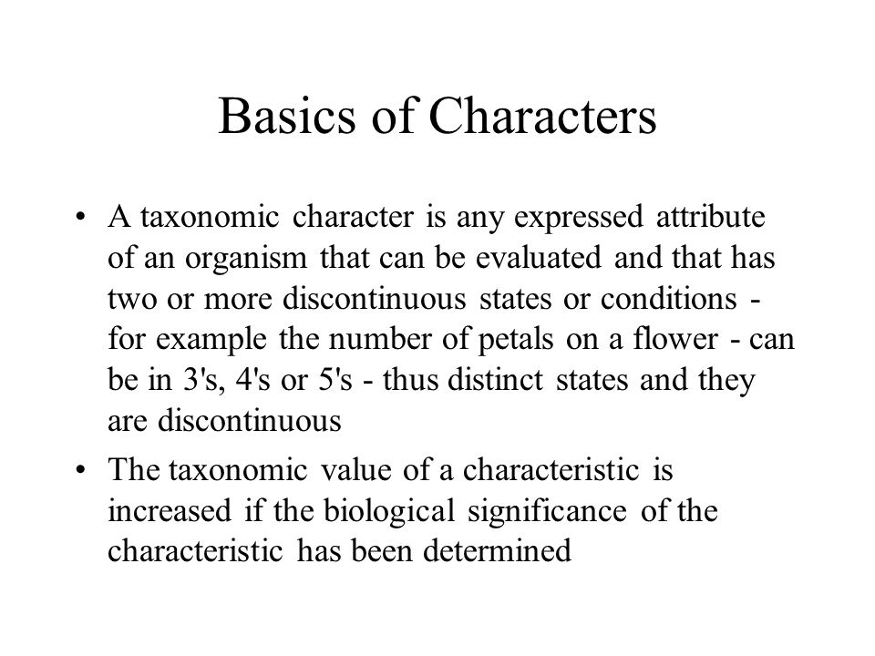 Basics of Characters A taxonomic character is any expressed attribute of an organism that can be evaluated and that has two or more discontinuous states or conditions - for example the number of petals on a flower - can be in 3 s, 4 s or 5 s - thus distinct states and they are discontinuous The taxonomic value of a characteristic is increased if the biological significance of the characteristic has been determined