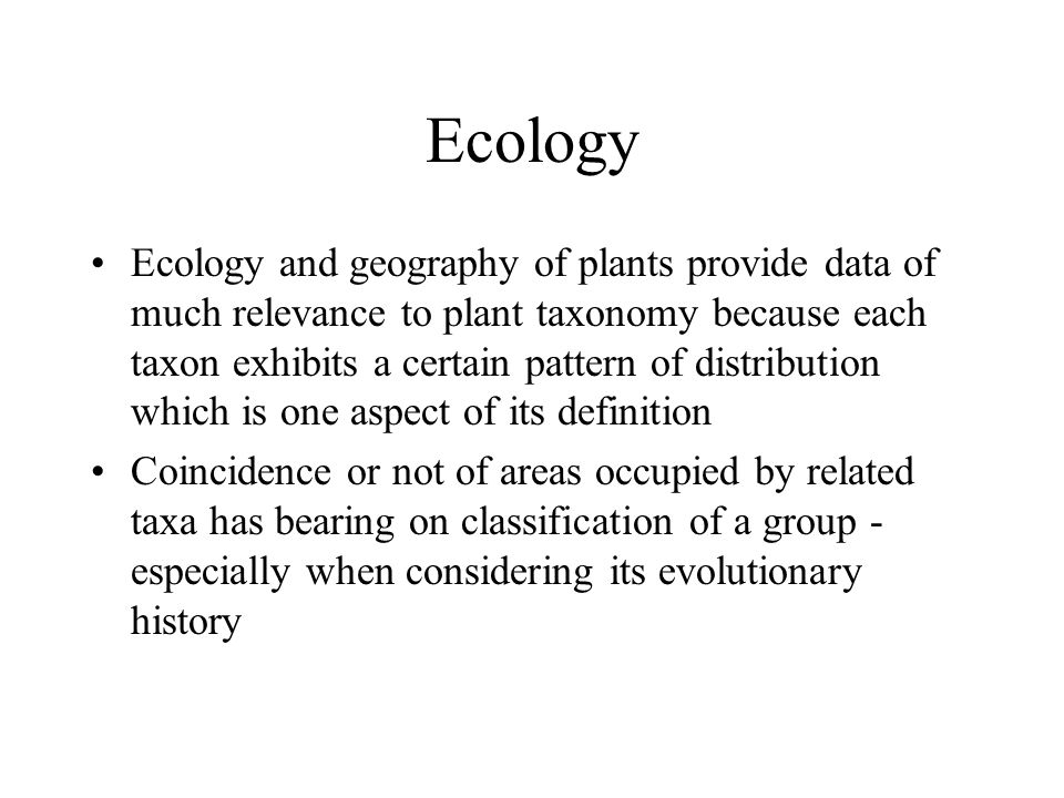 Ecology Ecology and geography of plants provide data of much relevance to plant taxonomy because each taxon exhibits a certain pattern of distribution which is one aspect of its definition Coincidence or not of areas occupied by related taxa has bearing on classification of a group - especially when considering its evolutionary history