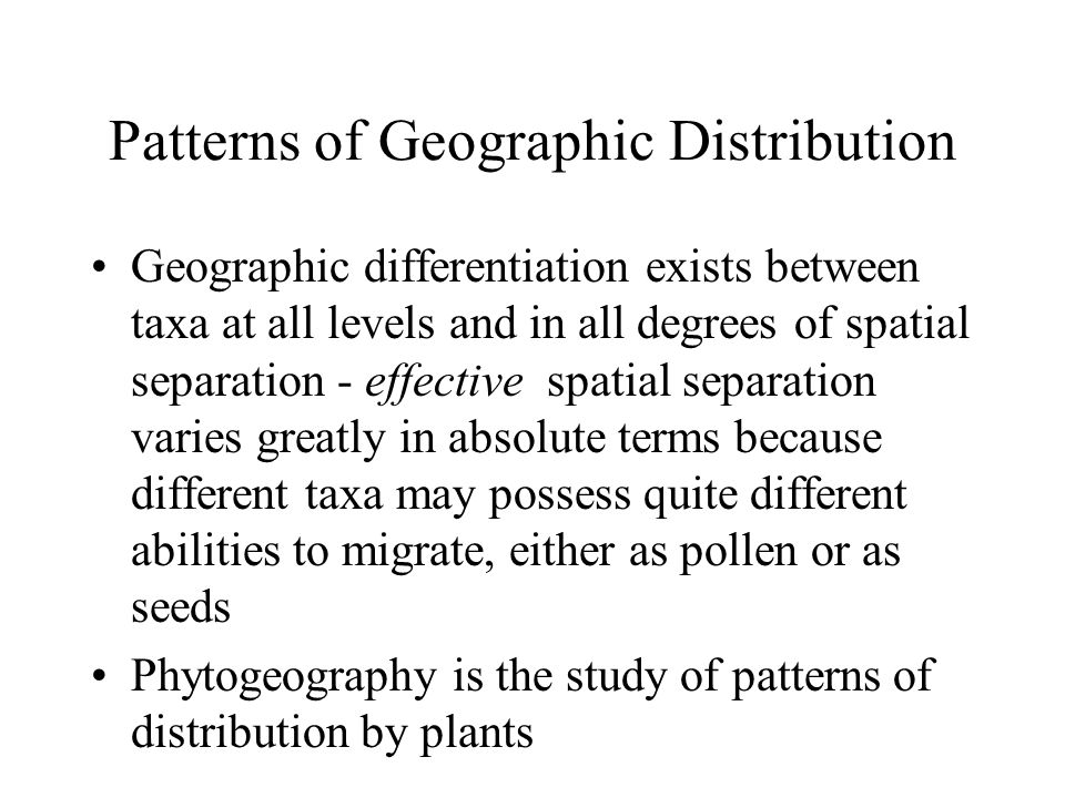 Patterns of Geographic Distribution Geographic differentiation exists between taxa at all levels and in all degrees of spatial separation - effective spatial separation varies greatly in absolute terms because different taxa may possess quite different abilities to migrate, either as pollen or as seeds Phytogeography is the study of patterns of distribution by plants