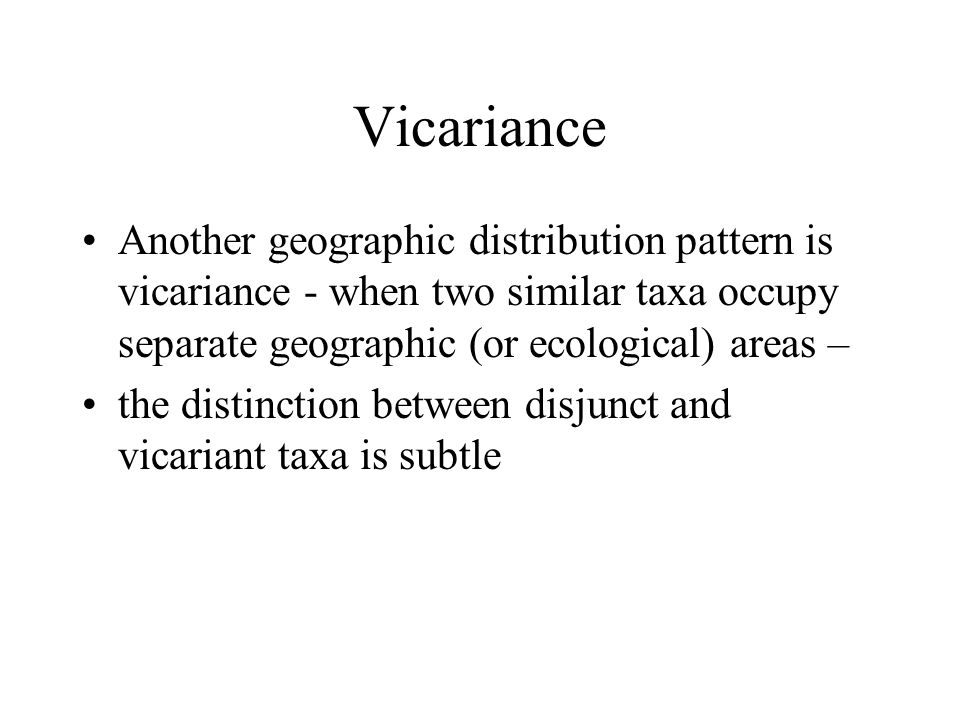 Vicariance Another geographic distribution pattern is vicariance - when two similar taxa occupy separate geographic (or ecological) areas – the distinction between disjunct and vicariant taxa is subtle