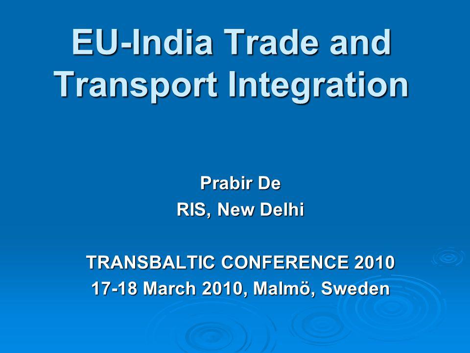 EU-India Trade and Transport Integration Prabir De RIS, New Delhi TRANSBALTIC CONFERENCE 2010 17-18 March 2010, Malmö, Sweden