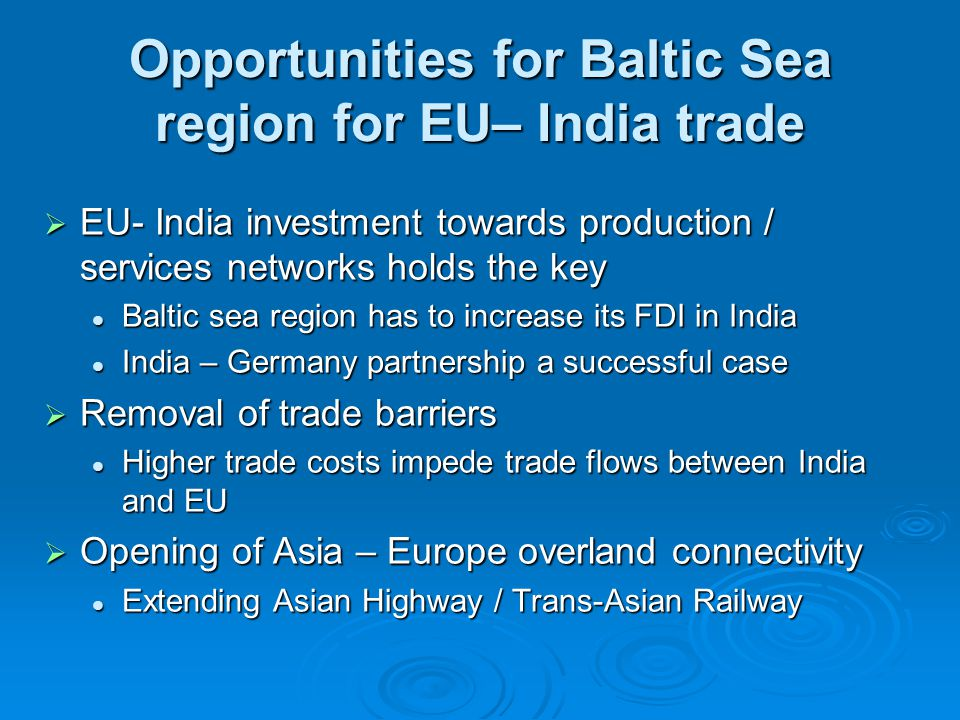 Opportunities for Baltic Sea region for EU– India trade  EU- India investment towards production / services networks holds the key Baltic sea region