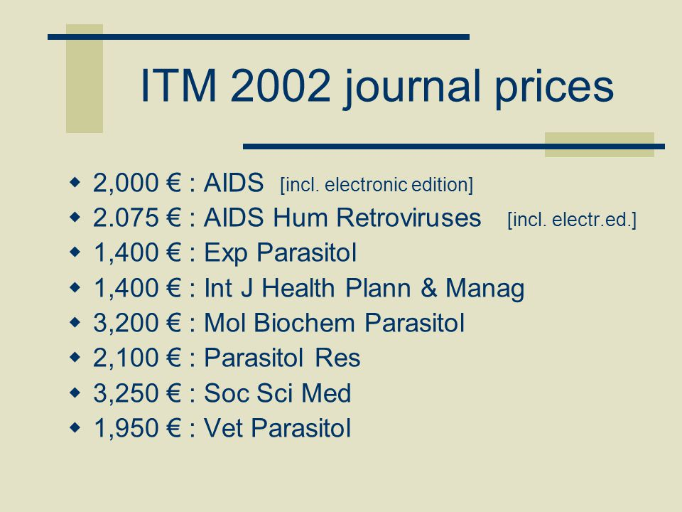 ITM 2002 journal prices  2,000 € : AIDS [incl. electronic edition]  2.075 € : AIDS Hum Retroviruses [incl. electr.ed.]  1,400 € : Exp Parasitol  1
