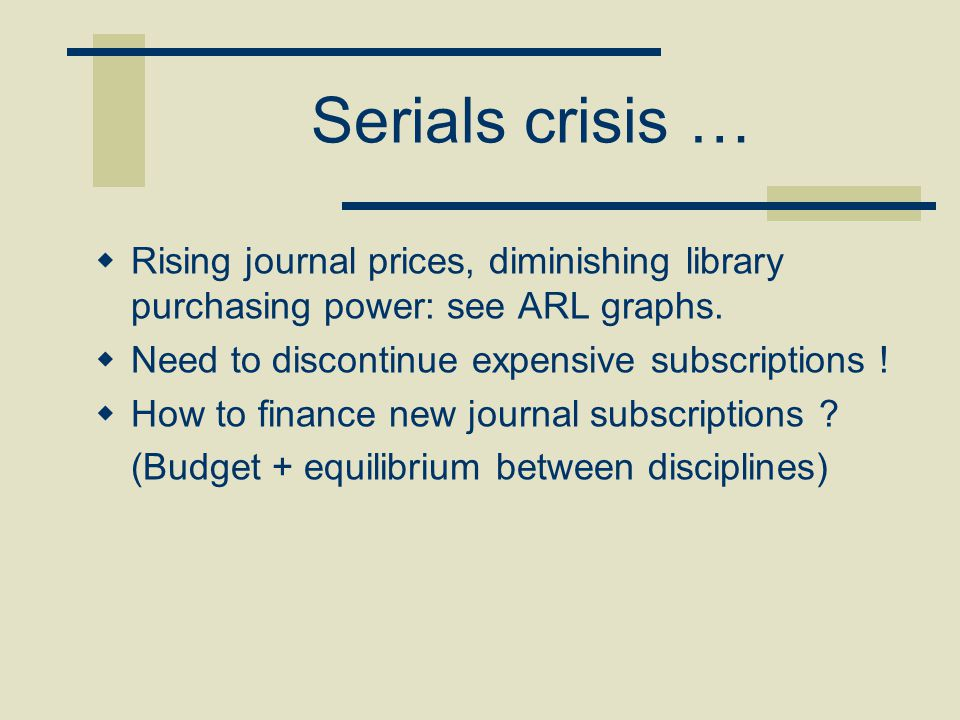 Serials crisis …  Rising journal prices, diminishing library purchasing power: see ARL graphs.  Need to discontinue expensive subscriptions !  How