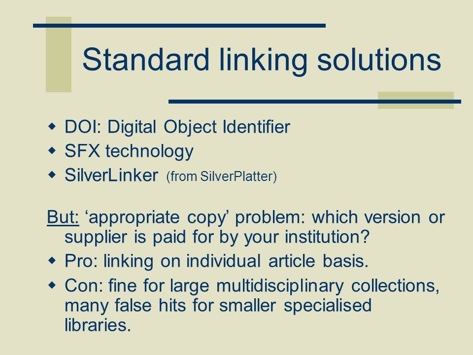Standard linking solutions  DOI: Digital Object Identifier  SFX technology  SilverLinker (from SilverPlatter) But: 'appropriate copy' problem: whic