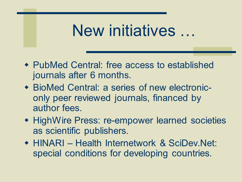 New initiatives …  PubMed Central: free access to established journals after 6 months.  BioMed Central: a series of new electronic- only peer review