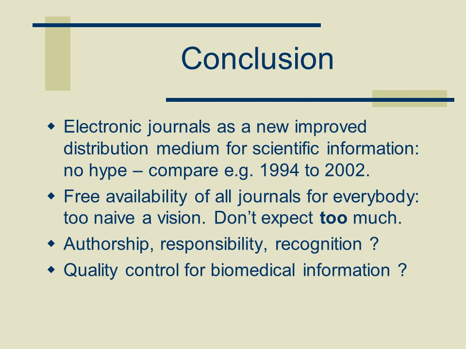 Conclusion  Electronic journals as a new improved distribution medium for scientific information: no hype – compare e.g. 1994 to 2002.  Free availab