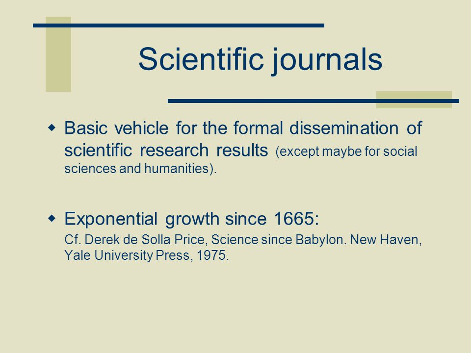 Scientific journals  Basic vehicle for the formal dissemination of scientific research results (except maybe for social sciences and humanities).  E