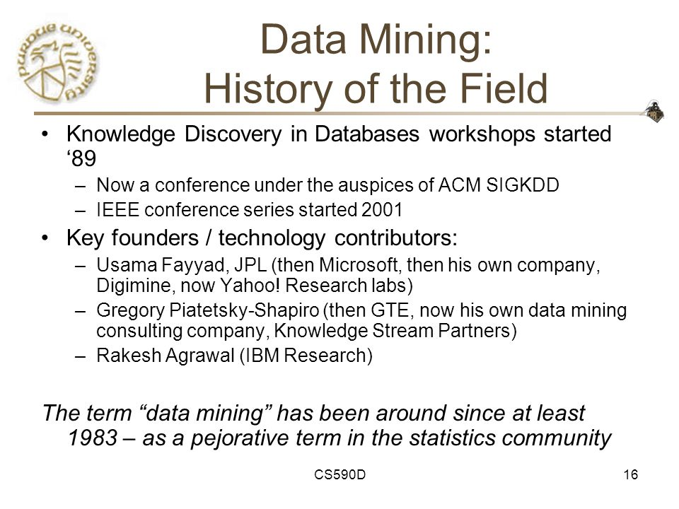 CS590D16 Data Mining: History of the Field Knowledge Discovery in Databases workshops started '89 –Now a conference under the auspices of ACM SIGKDD –IEEE conference series started 2001 Key founders / technology contributors: –Usama Fayyad, JPL (then Microsoft, then his own company, Digimine, now Yahoo.