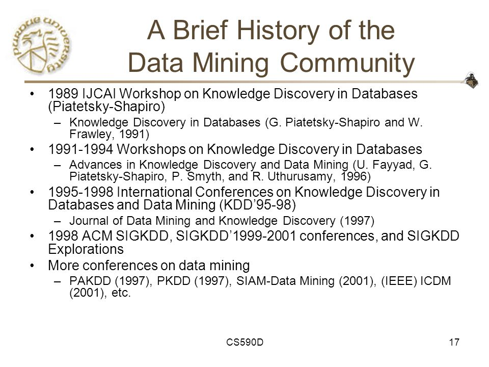 CS590D17 A Brief History of the Data Mining Community 1989 IJCAI Workshop on Knowledge Discovery in Databases (Piatetsky-Shapiro) –Knowledge Discovery in Databases (G.