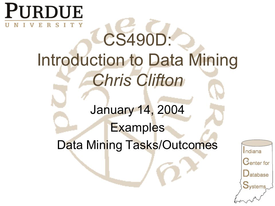 CS490D: Introduction to Data Mining Chris Clifton January 14, 2004 Examples Data Mining Tasks/Outcomes